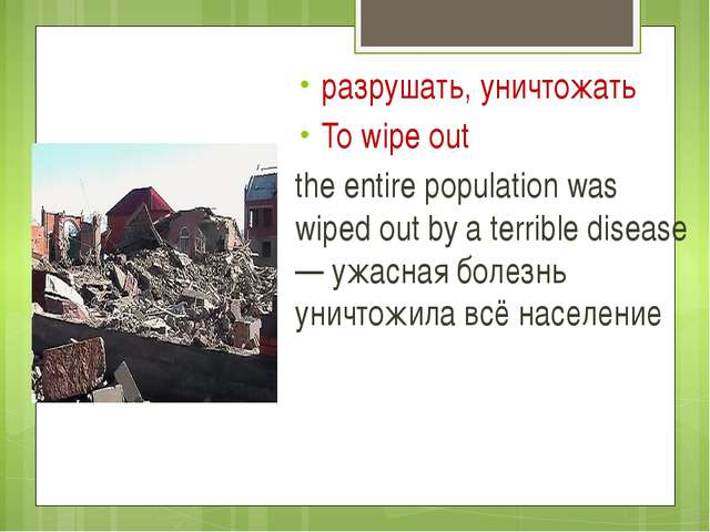 разрушать, уничтожать To wipe out the entire population was wiped out by a t...