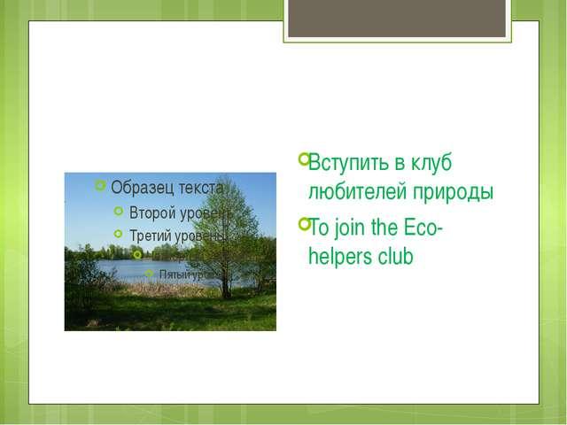 Вступить в клуб любителей природы To join the Eco-helpers club