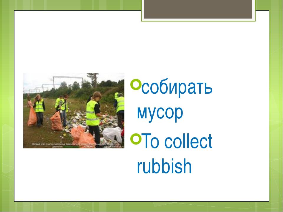собирать мусор To collect rubbish
