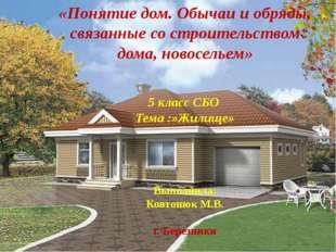 «Понятие дом. Обычаи и обряды, связанные со строительством дома, новосельем»