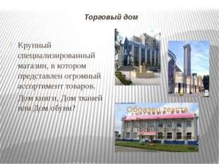 Торговый дом Крупный специализированный магазин, в котором представлен огромн