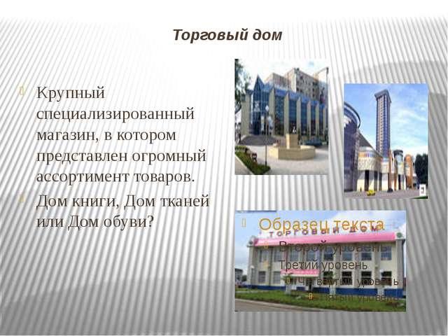 Торговый дом Крупный специализированный магазин, в котором представлен огромн...