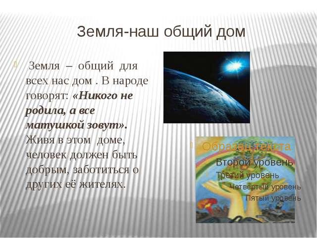Земля-наш общий дом Земля – общий для всех нас дом . В народе говорят: «Н...