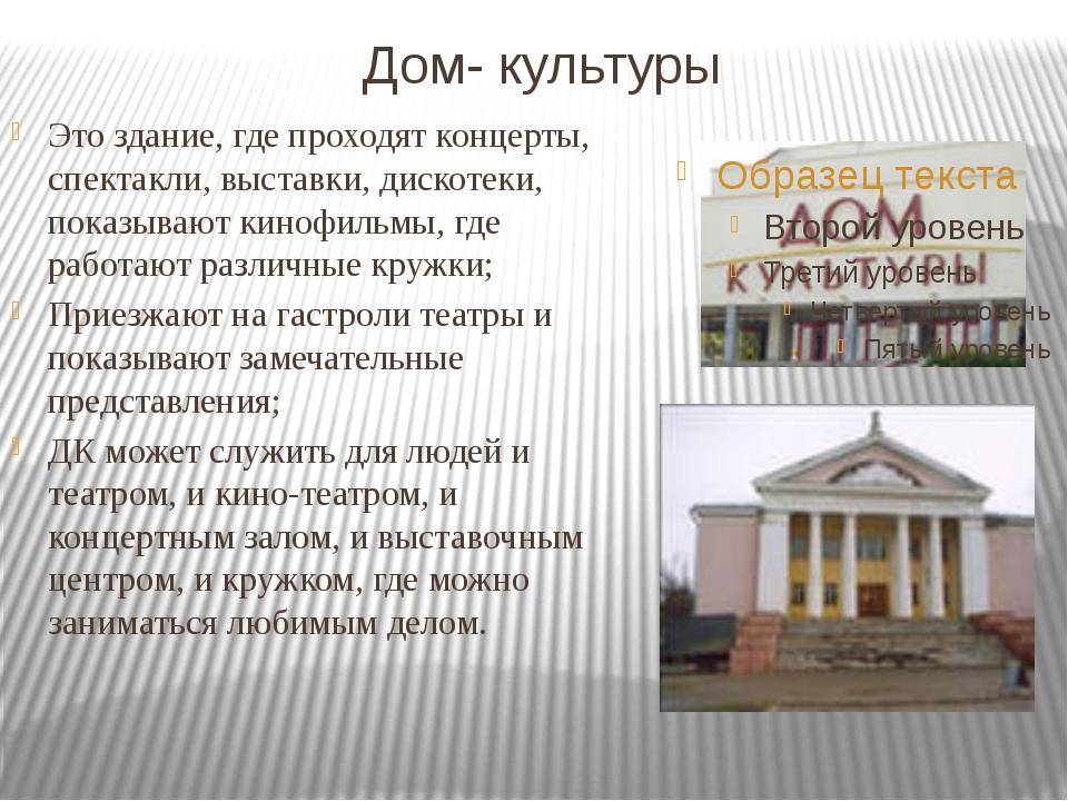 Дом- культуры Это здание, где проходят концерты, спектакли, выставки, дискоте...