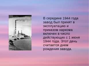 В середине 1944 года завод был принят в эксплуатацию и приказом наркома вклю