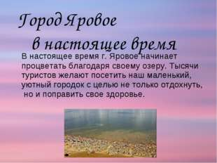 В настоящее время г. Яровое начинает процветать благодаря своему озеру. Тыся