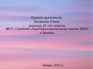 Январь 2011 г. Проект выполнила: Бухарова Елена ученица 10 «А» класса, МОУ «С
