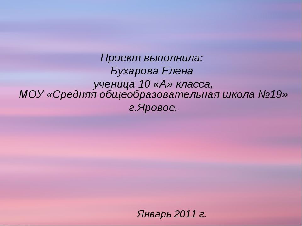 Январь 2011 г. Проект выполнила: Бухарова Елена ученица 10 «А» класса, МОУ «С...