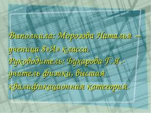 Выполнила: Морозова Наталья – ученица 8»А» класса. Руководитель: Бухарова Г.
