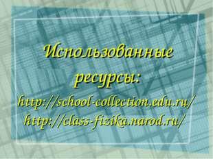 http://school-collection.edu.ru/ http://class-fizika.narod.ru/ Использованны
