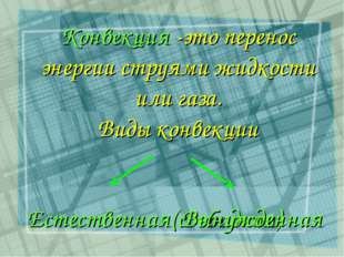 Конвекция -это перенос энергии струями жидкости или газа. Виды конвекции Есте