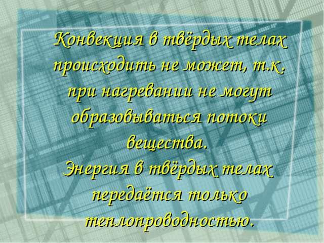 Конвекция в твёрдых телах происходить не может, т.к. при нагревании не могут...