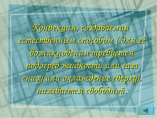 Конвекция, создаваемая естественным способом ( для её возникновения требуется...