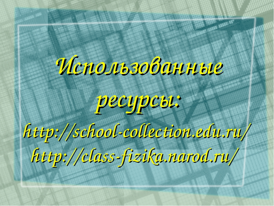 http://school-collection.edu.ru/ http://class-fizika.narod.ru/ Использованны...