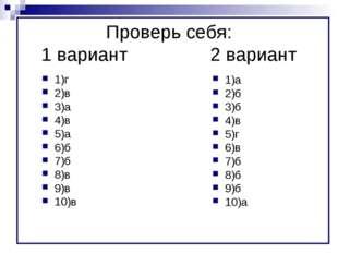 Проверь себя: 1 вариант2 вариант 1)г 2)в 3)а 4)в 5)а 6)б 7)б 8)в 9)в 10)в
