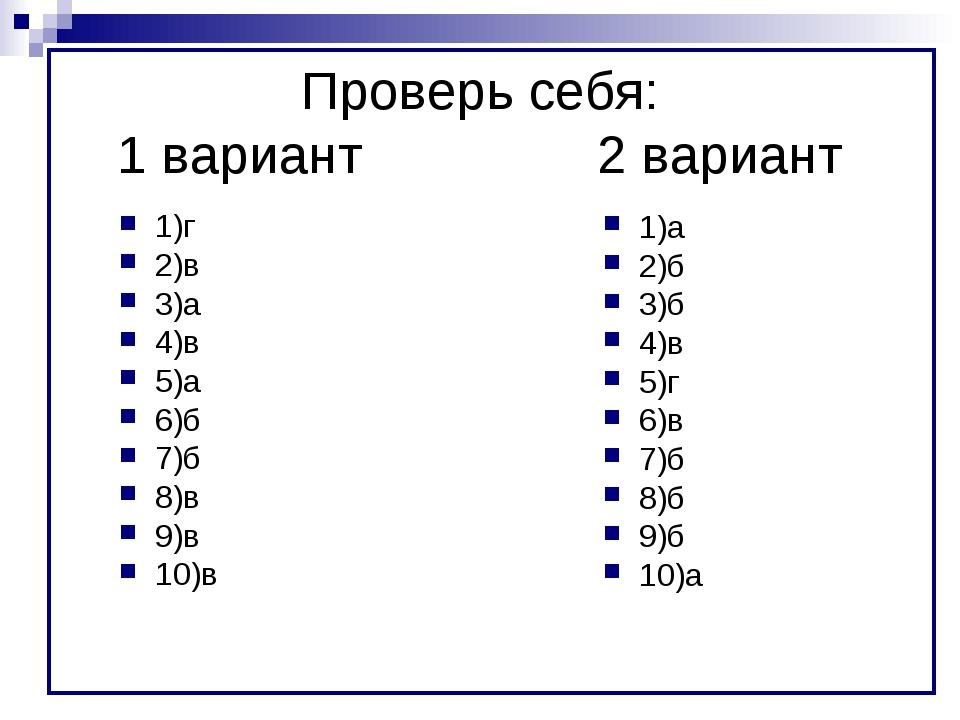 Проверь себя: 1 вариант2 вариант 1)г 2)в 3)а 4)в 5)а 6)б 7)б 8)в 9)в 10)в...
