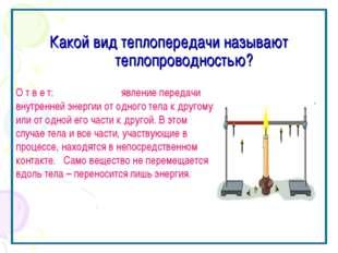 Какой вид теплопередачи называют теплопроводностью? О т в е т: явление перед
