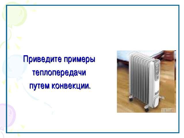 Приведите примеры теплопередачи путем конвекции.