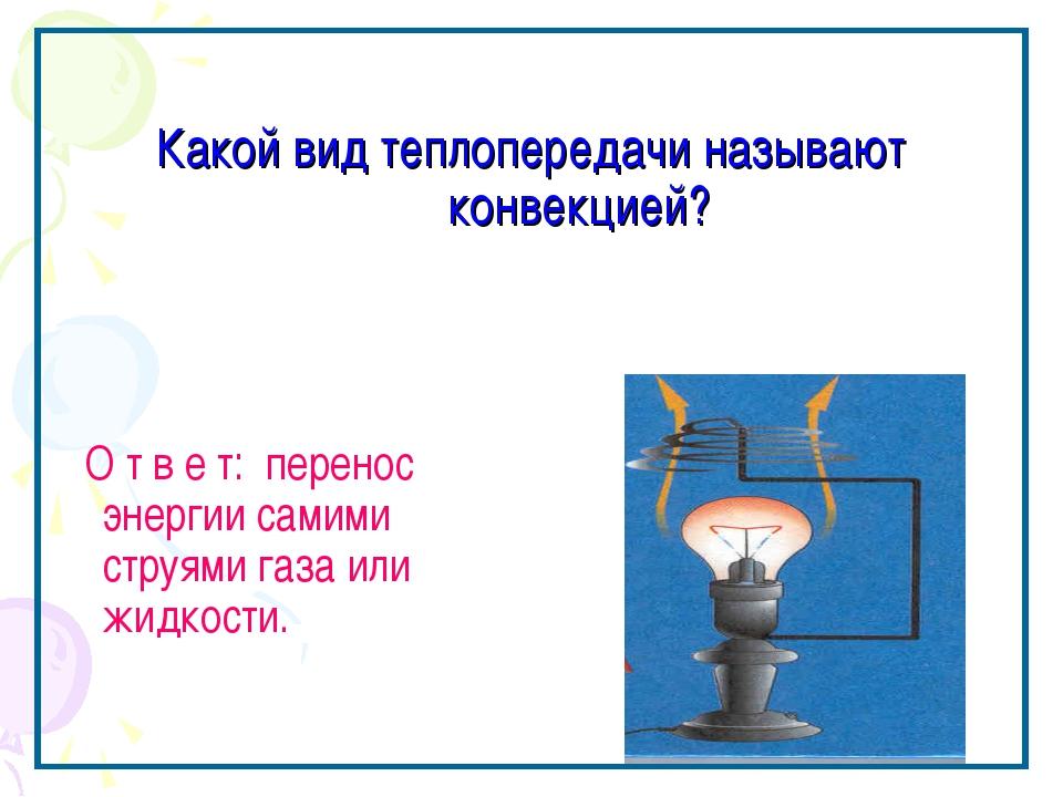 Какой вид теплопередачи называют конвекцией? О т в е т: перенос энергии самим...