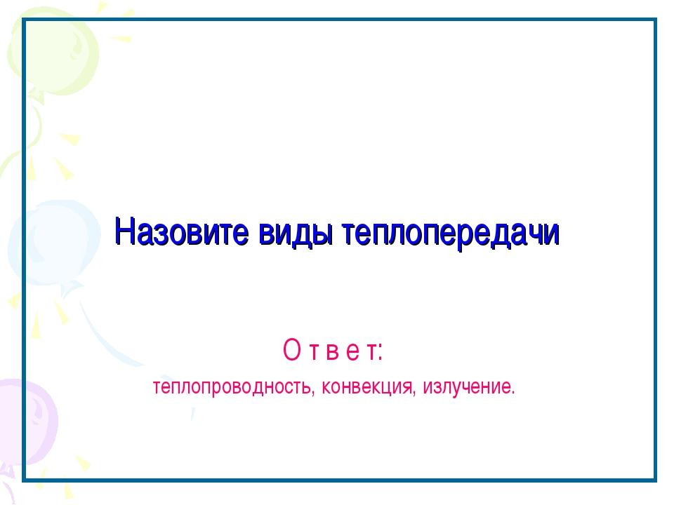 Назовите виды теплопередачи О т в е т: теплопроводность, конвекция, излучение.