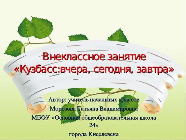 Внеклассное занятие «Кузбасс:вчера, сегодня, завтра» Автор: учитель начальных...