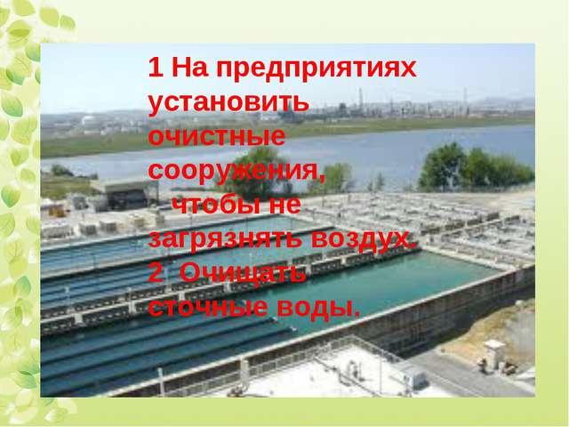 1 На предприятиях установить очистные сооружения, чтобы не загрязнять воздух....