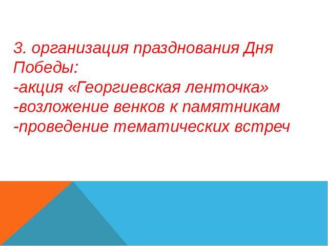 3. организация празднования Дня Победы: -акция «Георгиевская ленточка» -возло...