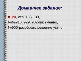 Домашнее задание: п. 23, стр. 138-139, №№916, 929, 932-письменно, №900-разобр