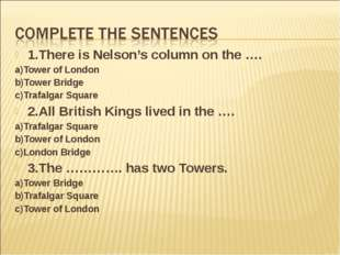 1.There is Nelson's column on the …. a)Tower of London b)Tower Bridge c)Trafa