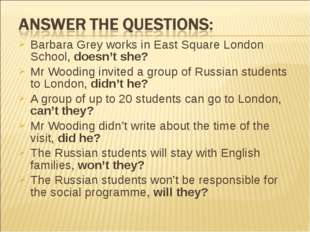 Barbara Grey works in East Square London School, doesn't she? Mr Wooding invi