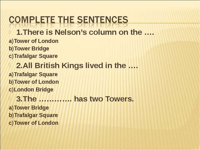 1.There is Nelson's column on the …. a)Tower of London b)Tower Bridge c)Trafa...