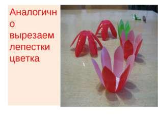 Аналогично вырезаем лепестки цветка