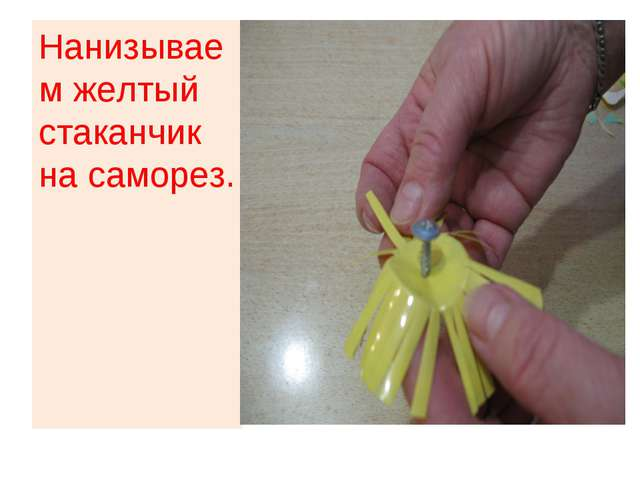 Нанизываем желтый стаканчик на саморез.
