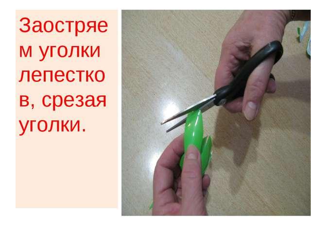 Заостряем уголки лепестков, срезая уголки.
