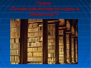 Проект «Почему нам интересно ходить в библиотеку?»