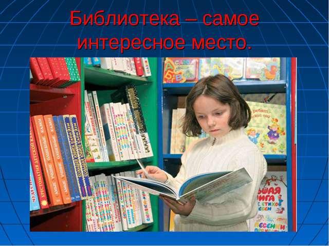 Библиотека – самое интересное место.