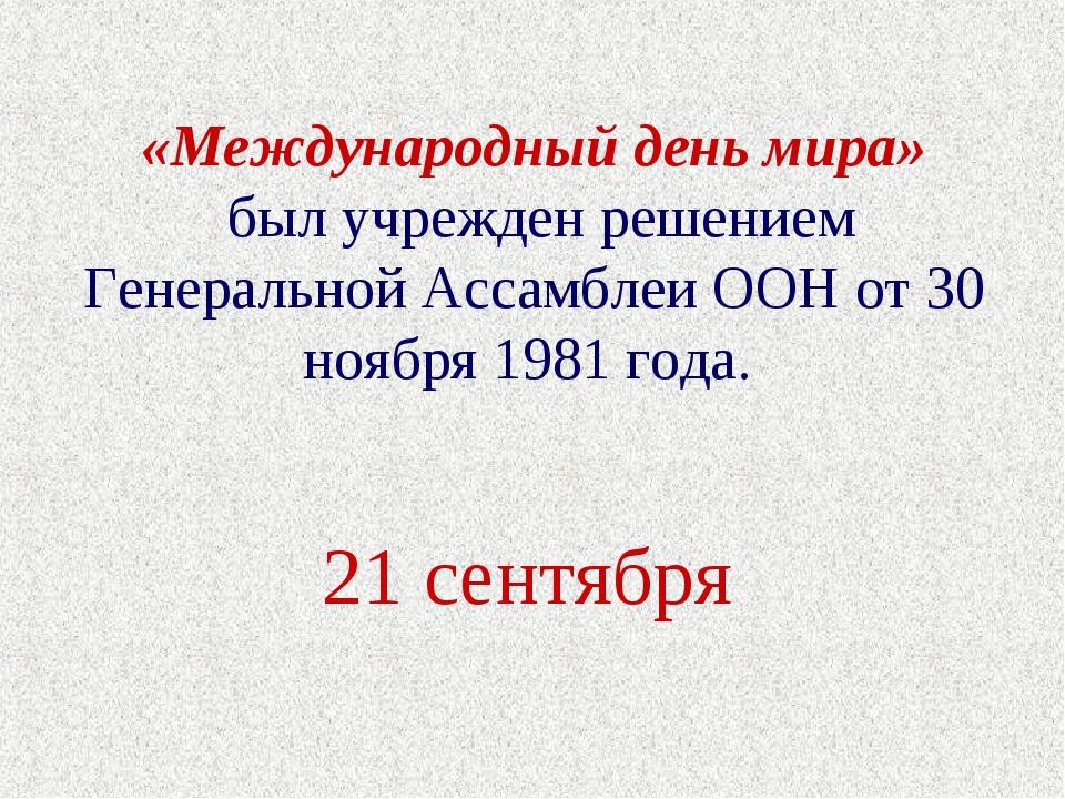 «Международный день мира» был учрежден решением Генеральной Ассамблеи ООН от...