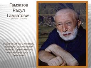 Гамзатов Расул Гамзатович (08.09.1923 – 03.11.2003) знаменитый поэт, писатель