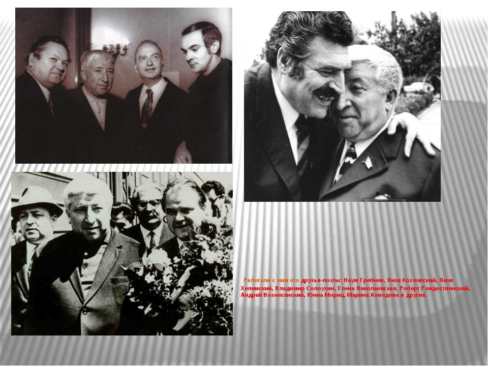 Работали с ним его друзья-поэты: Наум Гребнев, Яков Козловский, Яков Хелемск...