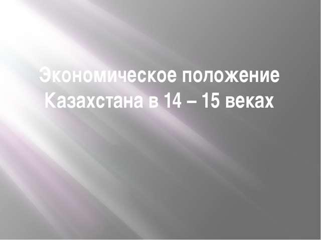 Экономическое положение Казахстана в 14 – 15 веках