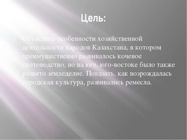 Цель: Объяснить особенности хозяйственной деятельности народов Казахстана, в...