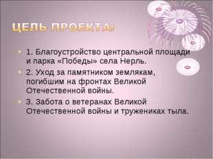1. Благоустройство центральной площади и парка «Победы» села Нерль. 2. Уход з