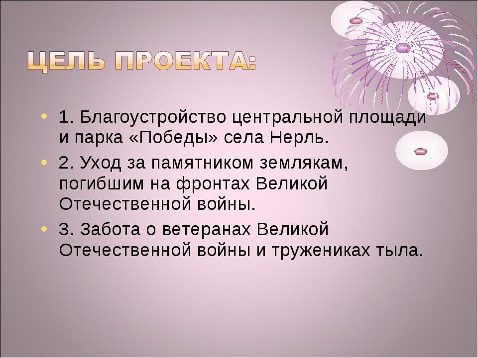 1. Благоустройство центральной площади и парка «Победы» села Нерль. 2. Уход з...