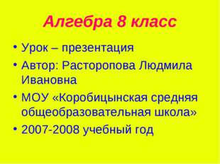 Алгебра 8 класс Урок – презентация Автор: Расторопова Людмила Ивановна МОУ «К