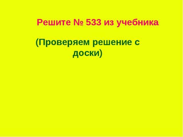 Решите № 533 из учебника (Проверяем решение с доски)