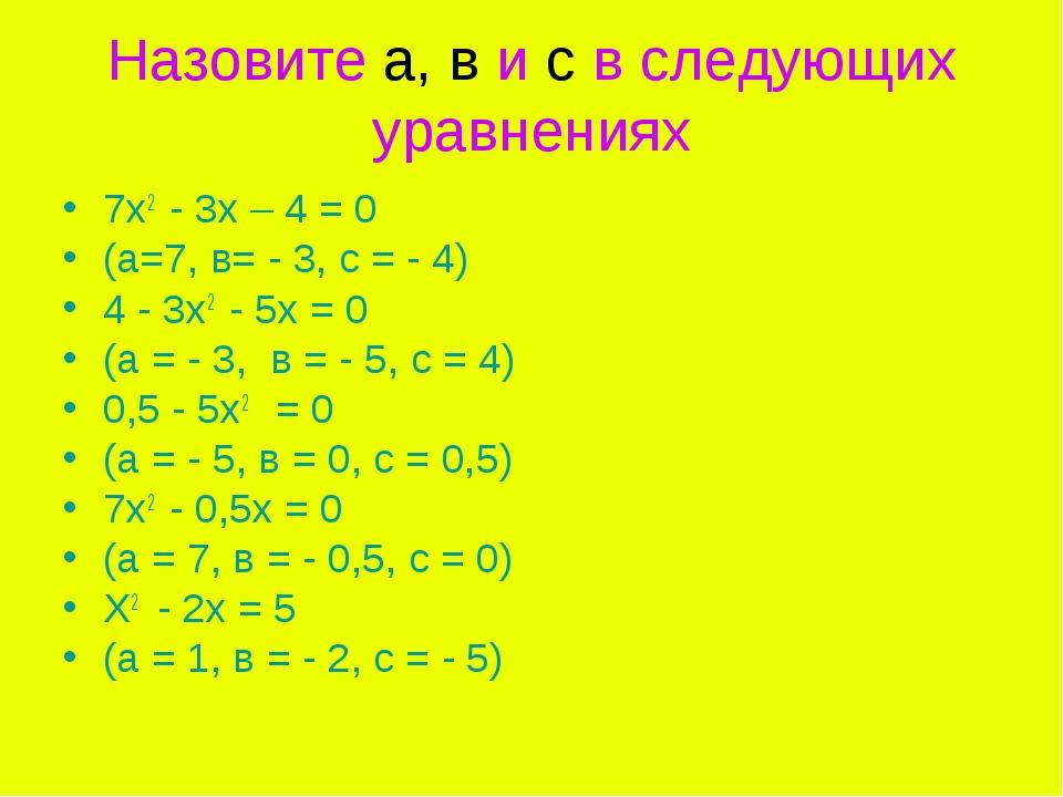 Назовите а, в и с в следующих уравнениях 7х2 - 3х – 4 = 0 (а=7, в= - 3, с = -...