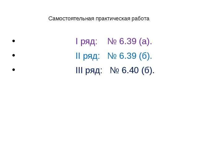 Самостоятельная практическая работа I ряд: № 6.39 (а). II ряд: № 6.39 (б). II...