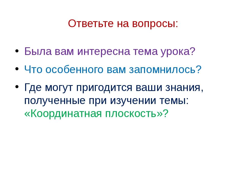 Ответьте на вопросы: Была вам интересна тема урока? Что особенного вам запомн...