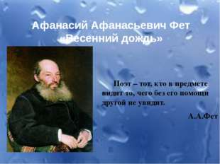 Афанасий Афанасьевич Фет «Весенний дождь» Поэт – тот, кто в предмете видит то