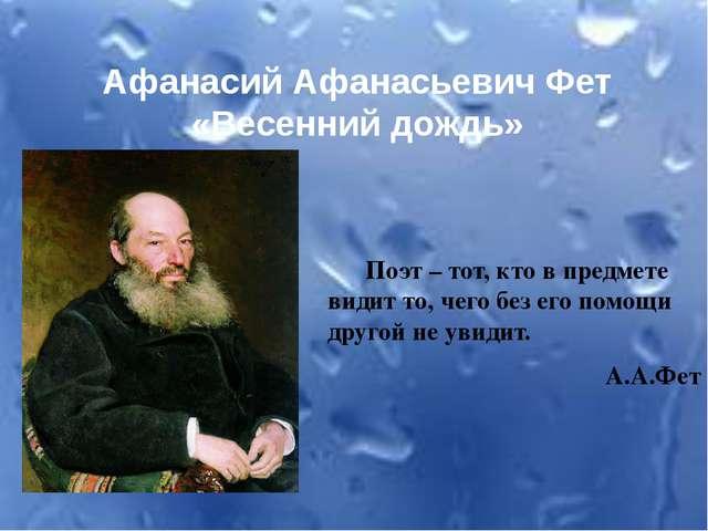 Афанасий Афанасьевич Фет «Весенний дождь» Поэт – тот, кто в предмете видит то...